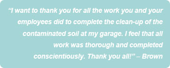 """I want to thank you for all the work you and your employees did to complete the clean-up of the contaminated soil at my garage. I feel that all work was thorough and completed conscientiously. Thank you all!"" – Brown"