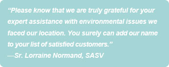 """Please know that we are truly grateful for your expert assistance with environmental issues we faced at 11 Beechmont Street.  You surely can add our name to your list of satisfied customers."" -Sr. Lorraine Normand, SASV"